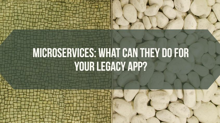 Microservices: What Can They Do For Your Legacy App?