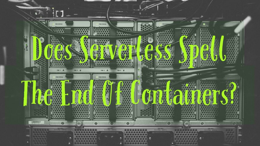 Does Serverless Spell The End Of Containers on application modernization?